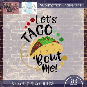 WGS111 Let's Taco Bout Me Sublimation Transfer